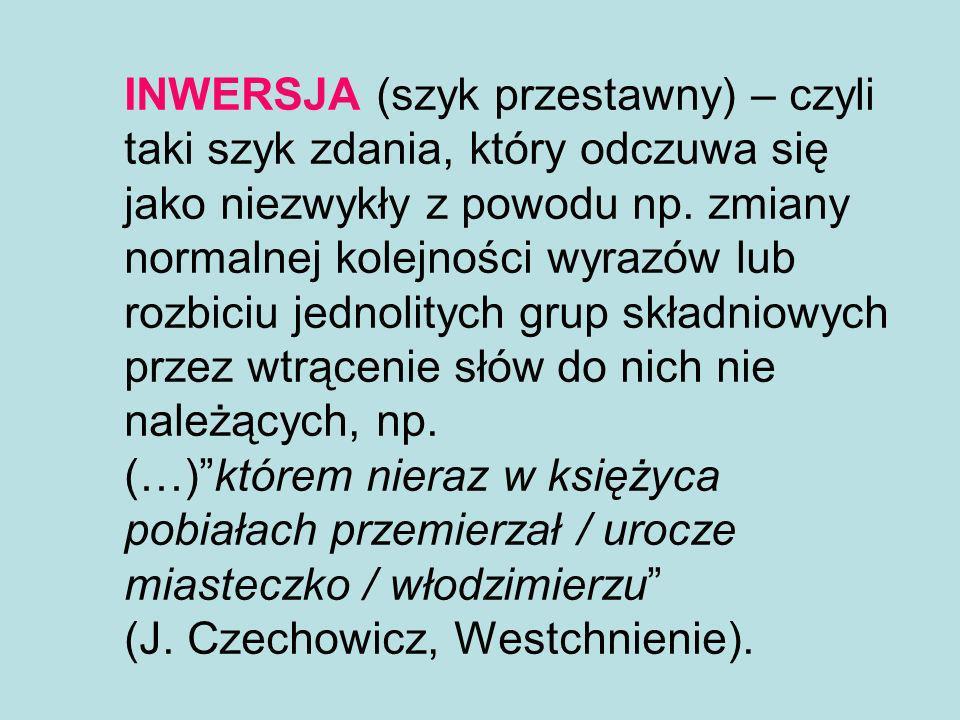 INWERSJA (szyk przestawny) – czyli taki szyk zdania, który odczuwa się jako niezwykły z powodu np. zmiany normalnej kolejności wyrazów lub rozbiciu je