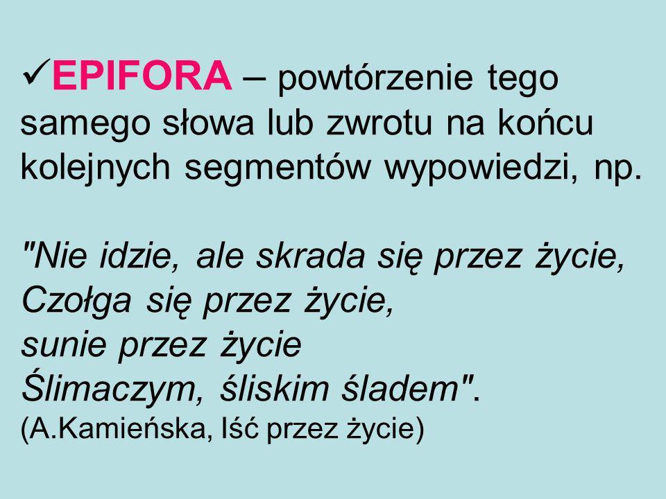 EPIFORA – powtórzenie tego samego słowa lub zwrotu na końcu kolejnych segmentów wypowiedzi, np.