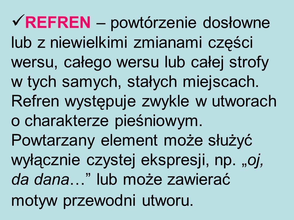 REFREN – powtórzenie dosłowne lub z niewielkimi zmianami części wersu, całego wersu lub całej strofy w tych samych, stałych miejscach. Refren występuj