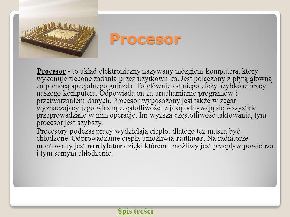 Procesor Procesor - to układ elektroniczny nazywany mózgiem komputera, który wykonuje zlecone zadania przez użytkownika. Jest połączony z płytą główną