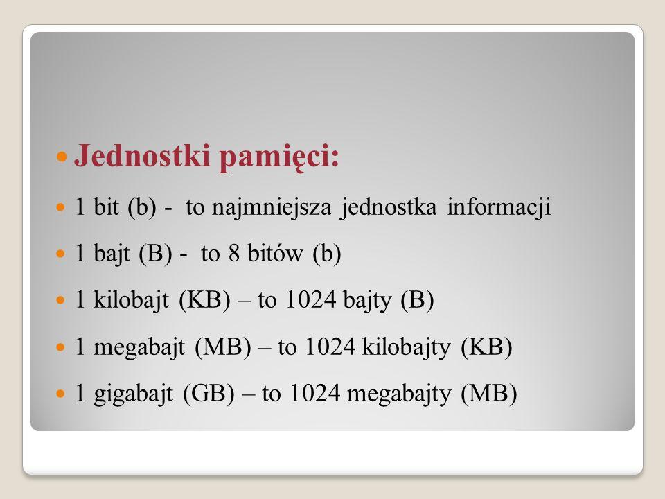 Jednostki pamięci: 1 bit (b) - to najmniejsza jednostka informacji 1 bajt (B) - to 8 bitów (b) 1 kilobajt (KB) – to 1024 bajty (B) 1 megabajt (MB) – t