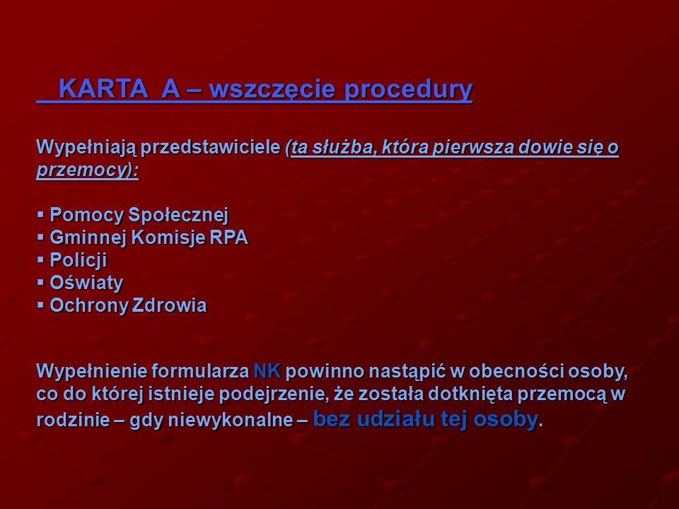 KARTA A – wszczęcie procedury KARTA A – wszczęcie procedury Wypełniają przedstawiciele (ta służba, która pierwsza dowie się o przemocy): Pomocy Społecznej Pomocy Społecznej Gminnej Komisje RPA Gminnej Komisje RPA Policji Policji Oświaty Oświaty Ochrony Zdrowia Ochrony Zdrowia Wypełnienie formularza NK powinno nastąpić w obecności osoby, co do której istnieje podejrzenie, że została dotknięta przemocą w rodzinie – gdy niewykonalne – bez udziału tej osoby.