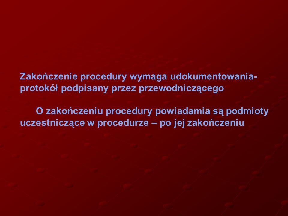 Zakończenie procedury wymaga udokumentowania- protokół podpisany przez przewodniczącego O zakończeniu procedury powiadamia są podmioty uczestniczące w procedurze – po jej zakończeniu