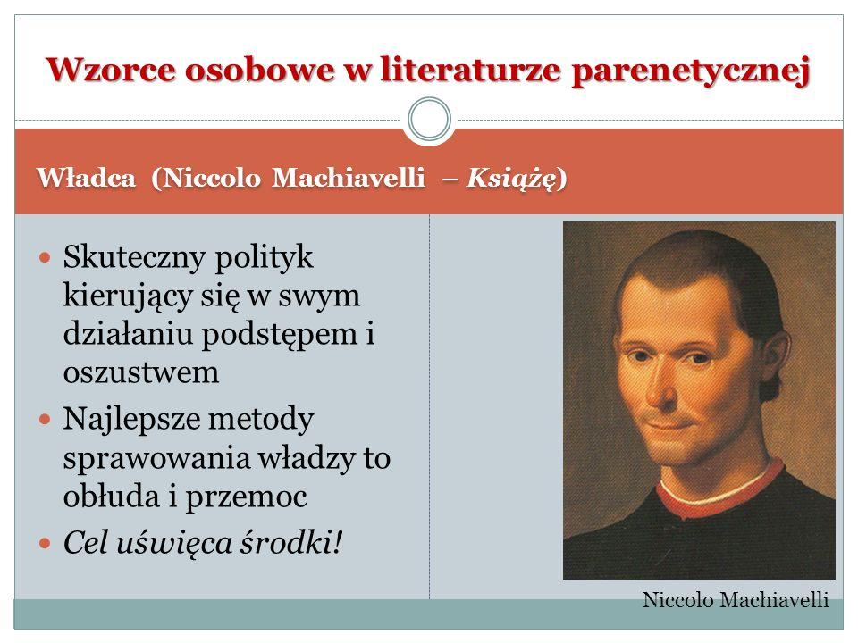Władca (Niccolo Machiavelli – Książę) Skuteczny polityk kierujący się w swym działaniu podstępem i oszustwem Najlepsze metody sprawowania władzy to ob
