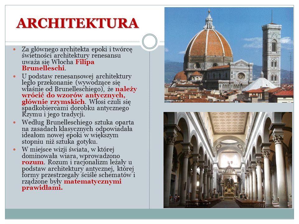 ARCHITEKTURA Za głównego architekta epoki i twórcę świetności architektury renesansu uważa się Włocha Filipa Brunelleschi. U podstaw renesansowej arch