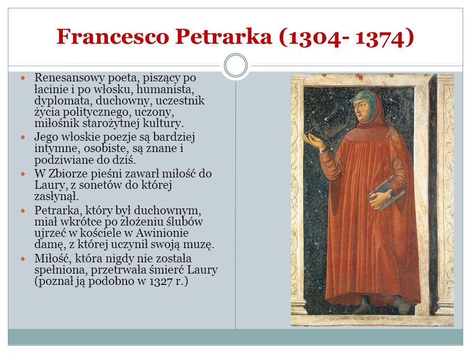 Francesco Petrarka (1304- 1374) Renesansowy poeta, piszący po łacinie i po włosku, humanista, dyplomata, duchowny, uczestnik życia politycznego, uczon