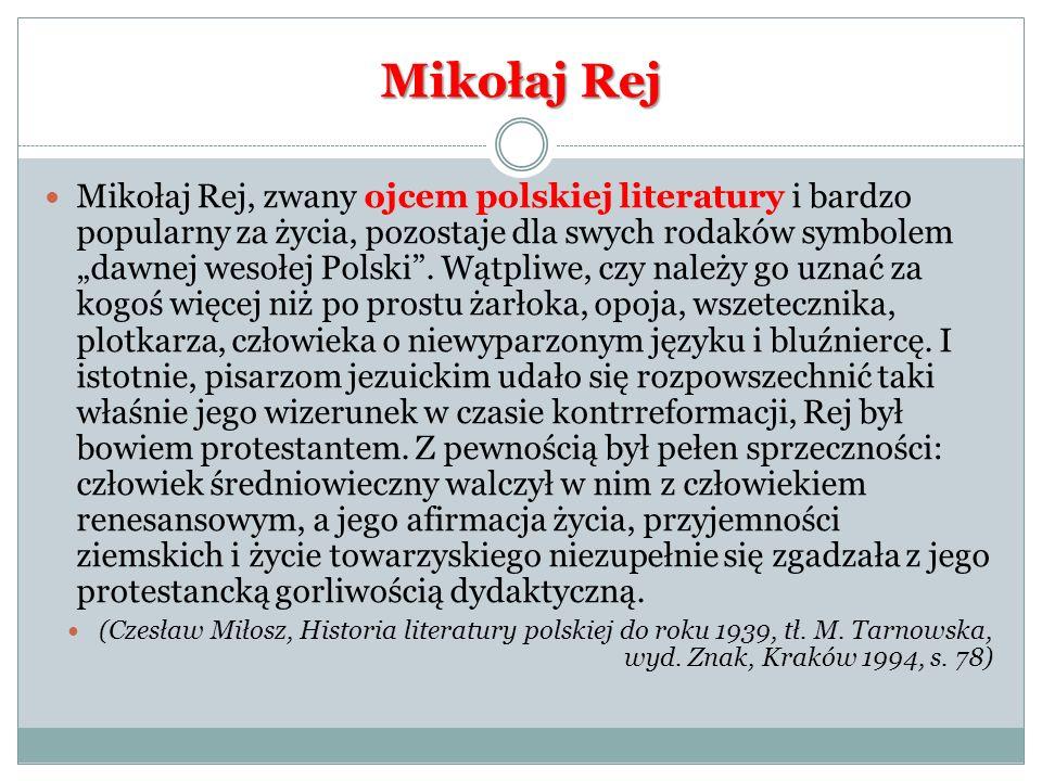 Mikołaj Rej Mikołaj Rej, zwany ojcem polskiej literatury i bardzo popularny za życia, pozostaje dla swych rodaków symbolem dawnej wesołej Polski. Wątp