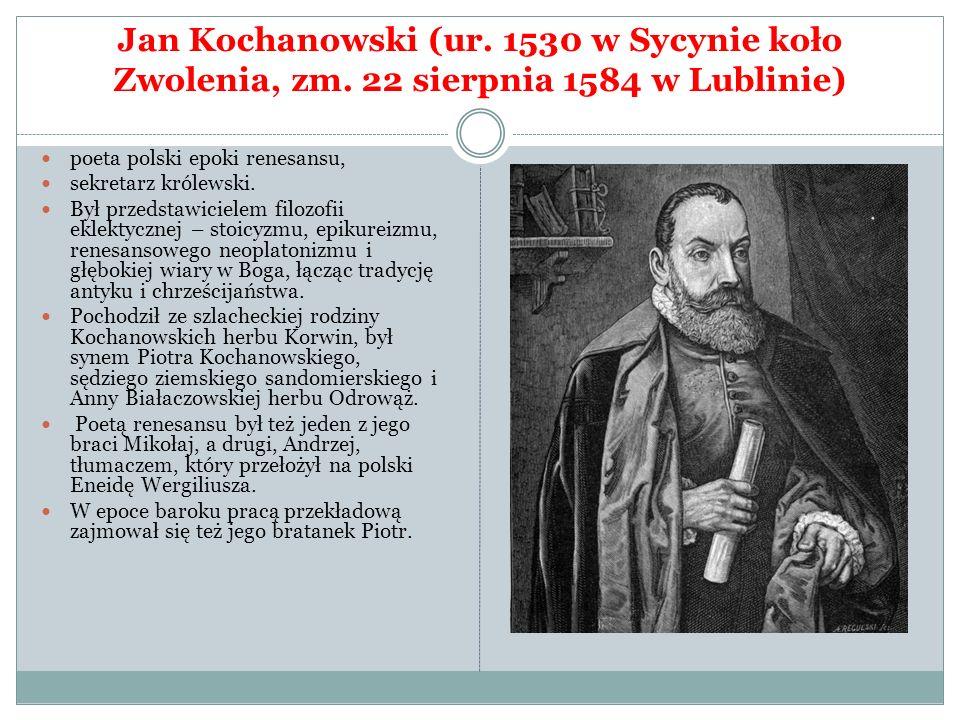 Jan Kochanowski (ur. 1530 w Sycynie koło Zwolenia, zm. 22 sierpnia 1584 w Lublinie) poeta polski epoki renesansu, sekretarz królewski. Był przedstawic