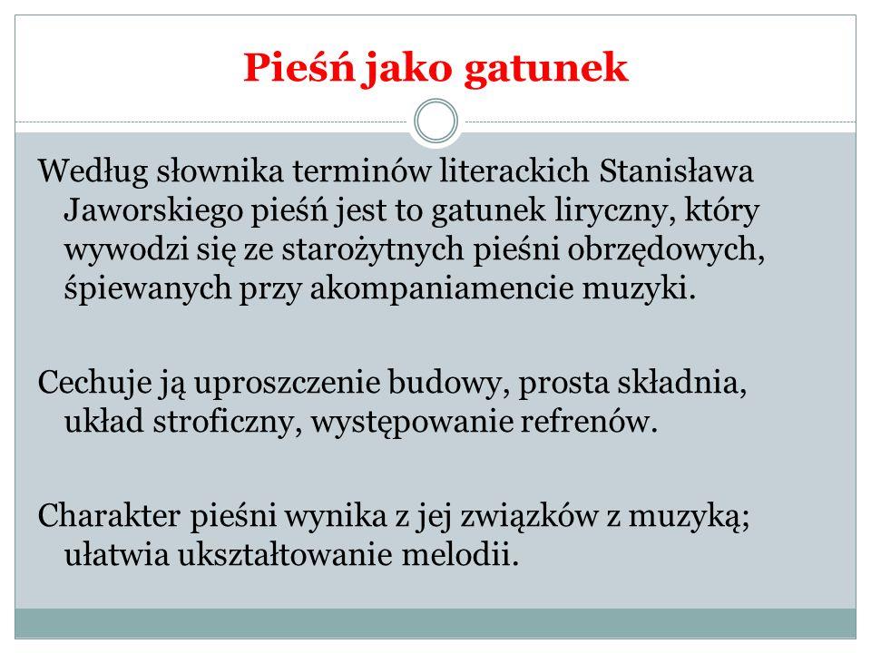 Pieśń jako gatunek Według słownika terminów literackich Stanisława Jaworskiego pieśń jest to gatunek liryczny, który wywodzi się ze starożytnych pieśn