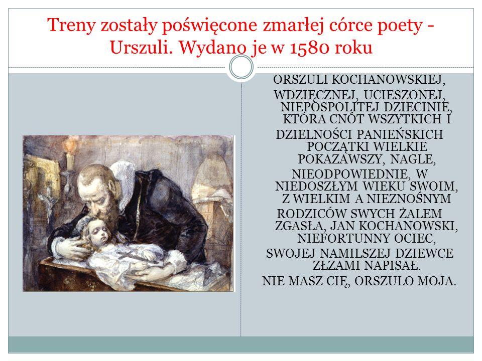 Treny zostały poświęcone zmarłej córce poety - Urszuli. Wydano je w 1580 roku ORSZULI KOCHANOWSKIEJ, WDZIĘCZNEJ, UCIESZONEJ, NIEPOSPOLITEJ DZIECINIE,