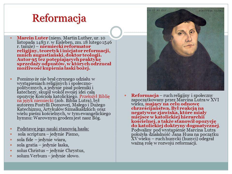 Reformacja Marcin Luter (niem. Martin Luther, ur. 10 listopada 1483 r. w Eisleben, zm. 18 lutego 1546 r. tamże) – niemiecki reformator religijny, teor