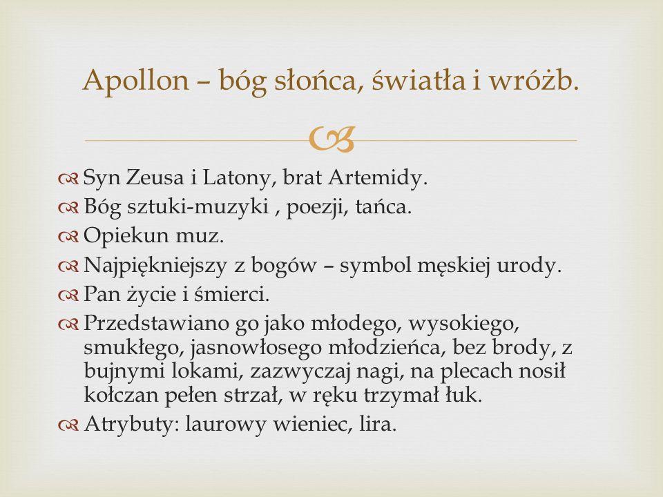 Syn Zeusa i Latony, brat Artemidy. Bóg sztuki-muzyki, poezji, tańca. Opiekun muz. Najpiękniejszy z bogów – symbol męskiej urody. Pan życie i śmierci.