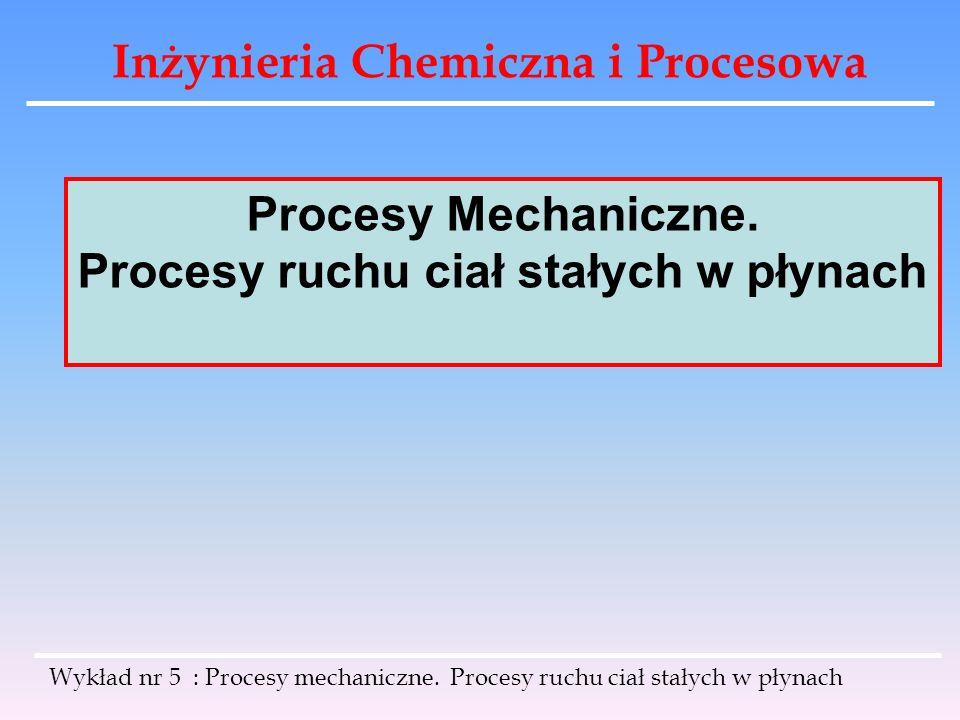 Inżynieria Chemiczna i Procesowa Gęstość pozorną zawiesiny ρ z można obliczyć za pomocą wielkości zwanej porowatością zawiesiny ε objętość cieczy objętość całej zawiesiny objętość ciała stałego Gęstość pozorna zawiesiny: Wykład nr 5 : Procesy mechaniczne.