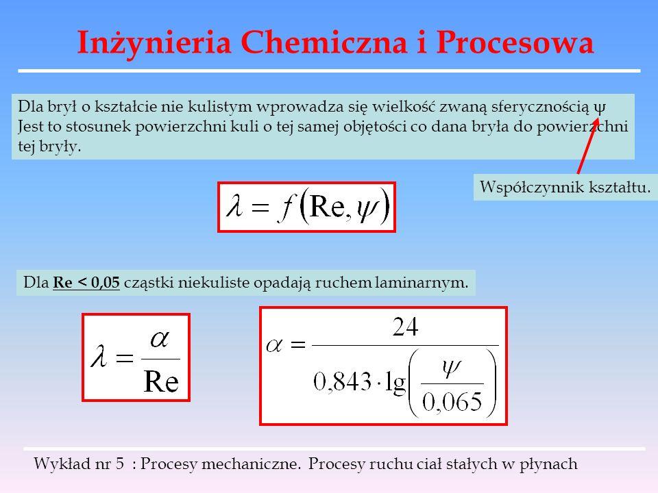 Inżynieria Chemiczna i Procesowa Dla brył o kształcie nie kulistym wprowadza się wielkość zwaną sferycznością ψ Jest to stosunek powierzchni kuli o te
