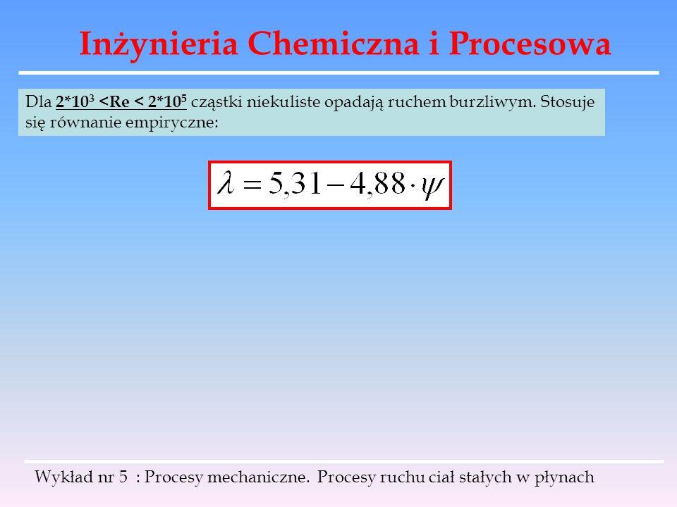 Inżynieria Chemiczna i Procesowa Dla 2*10 3 <Re < 2*10 5 cząstki niekuliste opadają ruchem burzliwym. Stosuje się równanie empiryczne: Wykład nr 5 : P