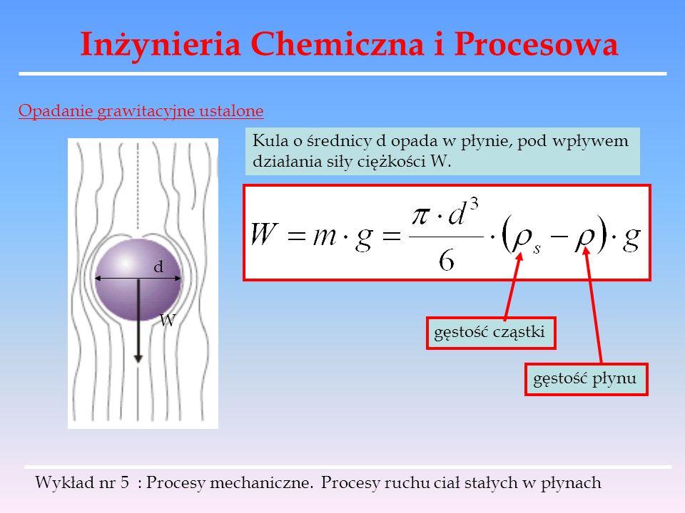 Inżynieria Chemiczna i Procesowa Opadanie grawitacyjne ustalone Kula o średnicy d opada w płynie, pod wpływem działania siły ciężkości W. d W gęstość