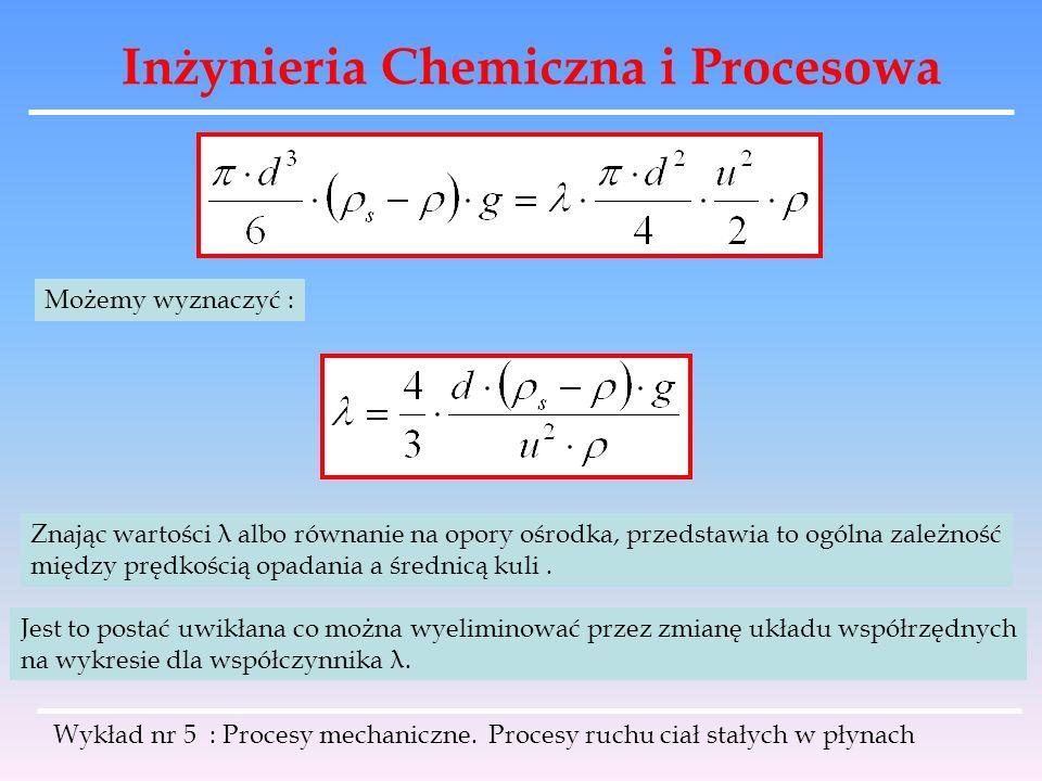 Inżynieria Chemiczna i Procesowa Możemy wyznaczyć : Znając wartości λ albo równanie na opory ośrodka, przedstawia to ogólna zależność między prędkości