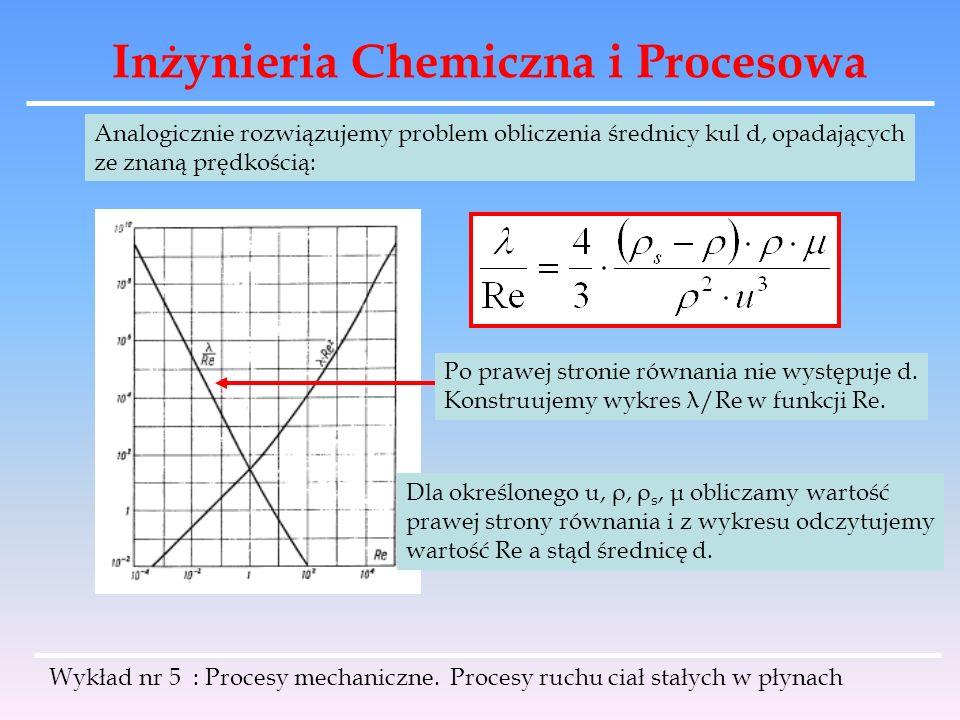 Inżynieria Chemiczna i Procesowa Analogicznie rozwiązujemy problem obliczenia średnicy kul d, opadających ze znaną prędkością: Po prawej stronie równa