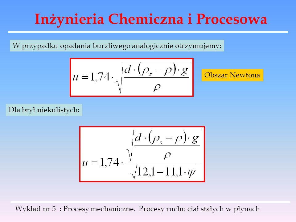 Inżynieria Chemiczna i Procesowa W przypadku opadania burzliwego analogicznie otrzymujemy: Dla brył niekulistych: Obszar Newtona Wykład nr 5 : Procesy