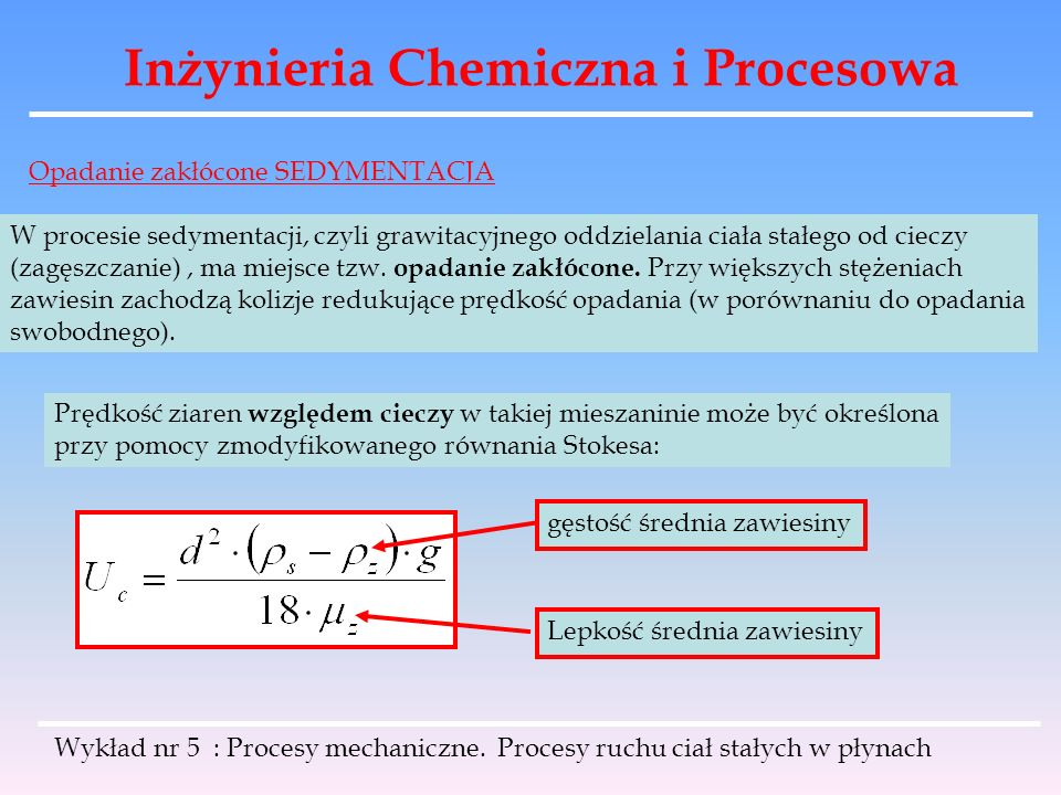Inżynieria Chemiczna i Procesowa Opadanie zakłócone SEDYMENTACJA W procesie sedymentacji, czyli grawitacyjnego oddzielania ciała stałego od cieczy (za