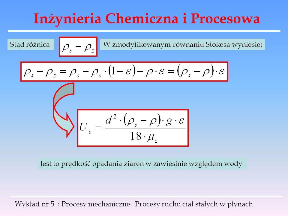 Inżynieria Chemiczna i Procesowa Stąd różnicaW zmodyfikowanym równaniu Stokesa wyniesie: Jest to prędkość opadania ziaren w zawiesinie względem wody W