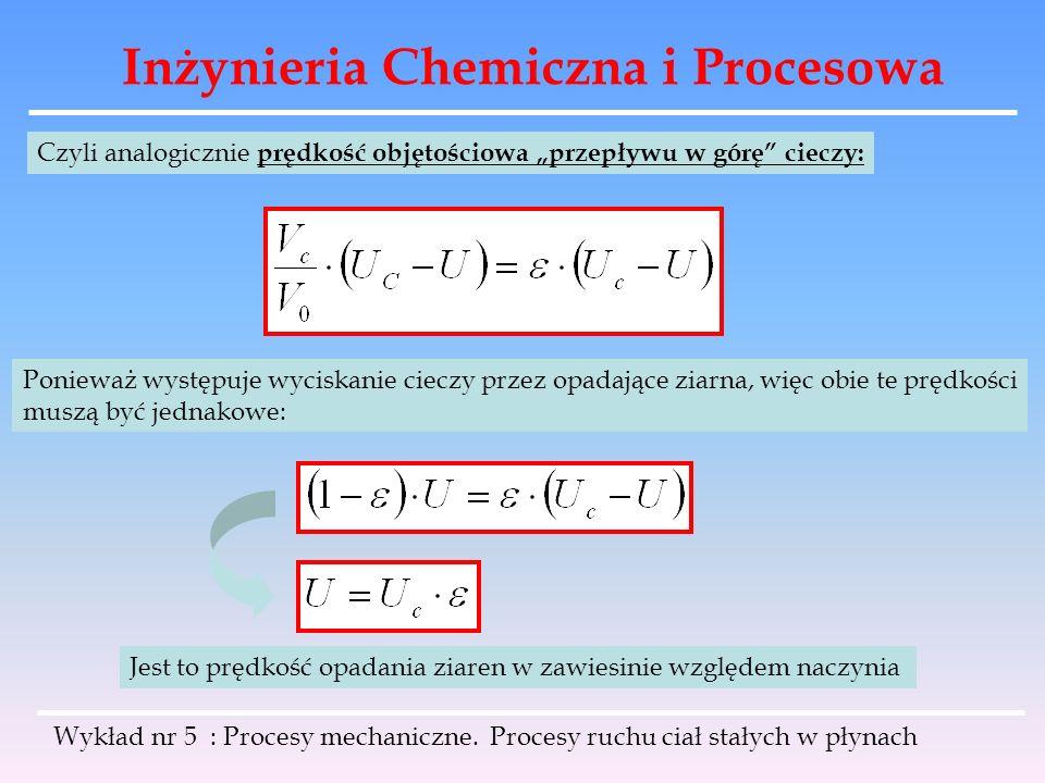 Inżynieria Chemiczna i Procesowa Czyli analogicznie prędkość objętościowa przepływu w górę cieczy: Ponieważ występuje wyciskanie cieczy przez opadając