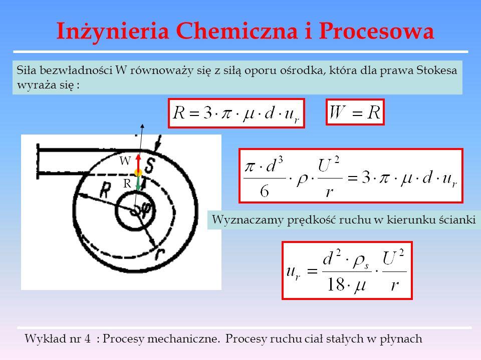 Inżynieria Chemiczna i Procesowa Wykład nr 4 : Procesy mechaniczne. Procesy ruchu ciał stałych w płynach W R Siła bezwładności W równoważy się z siłą