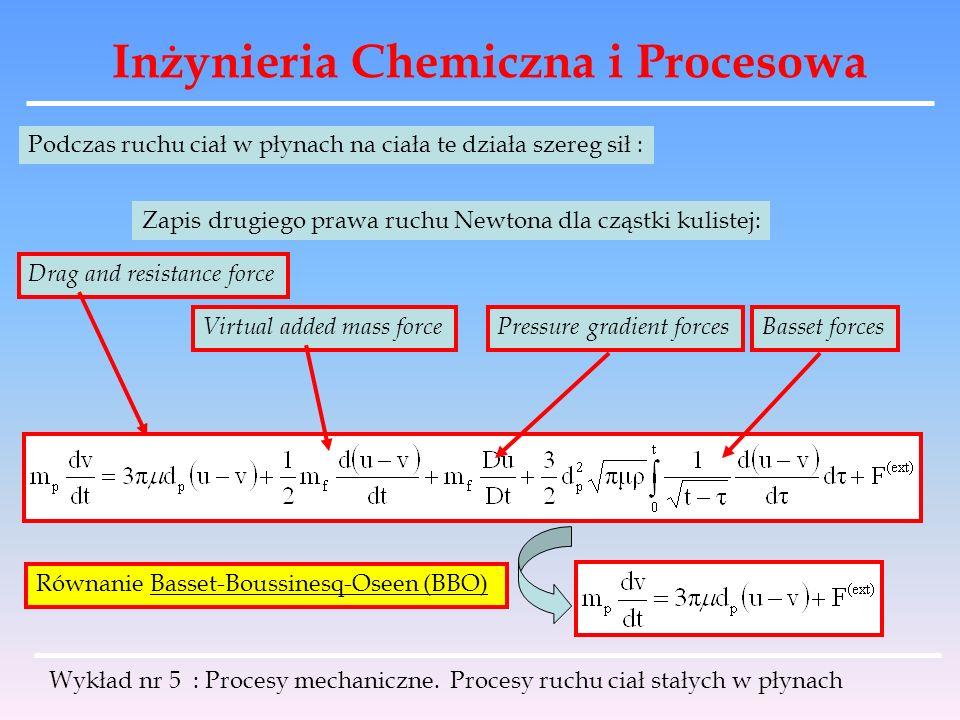 Inżynieria Chemiczna i Procesowa Czyli analogicznie prędkość objętościowa przepływu w górę cieczy: Ponieważ występuje wyciskanie cieczy przez opadające ziarna, więc obie te prędkości muszą być jednakowe: Jest to prędkość opadania ziaren w zawiesinie względem naczynia Wykład nr 5 : Procesy mechaniczne.