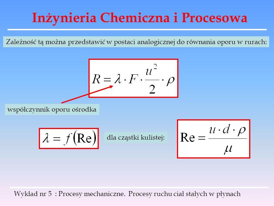 Inżynieria Chemiczna i Procesowa Analogicznie rozwiązujemy problem obliczenia średnicy kul d, opadających ze znaną prędkością: Po prawej stronie równania nie występuje d.