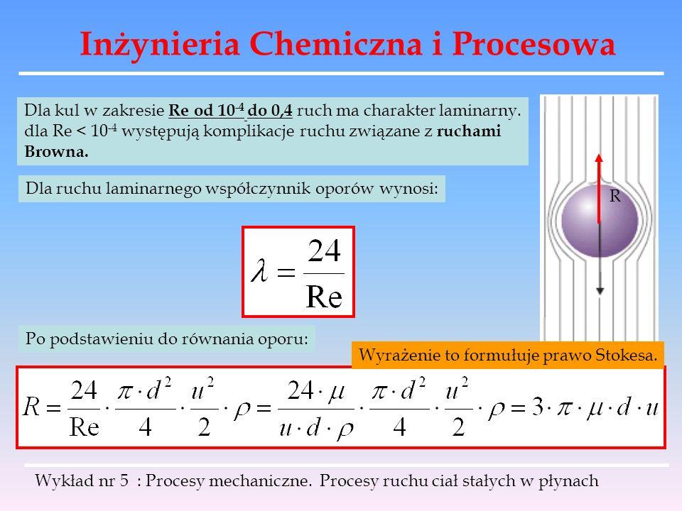 Inżynieria Chemiczna i Procesowa Jeżeli wiadomo że opadanie ma charakter laminarny, wówczas zamiast λ wstawiamy wartość λ=24/Re Otrzymujemy prędkość opadania kul: Obszar Stokesa Dla brył niekulistych: Wykład nr 5 : Procesy mechaniczne.