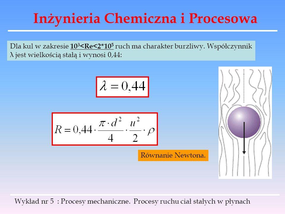Inżynieria Chemiczna i Procesowa Dla kul w zakresie 10 3 <Re<2*10 5 ruch ma charakter burzliwy. Współczynnik λ jest wielkością stałą i wynosi 0,44: Ró