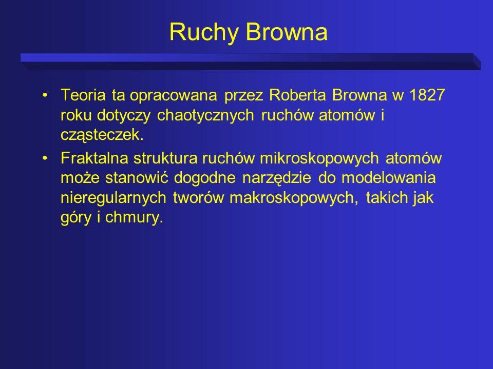 Ruchy Browna Teoria ta opracowana przez Roberta Browna w 1827 roku dotyczy chaotycznych ruchów atomów i cząsteczek. Fraktalna struktura ruchów mikrosk