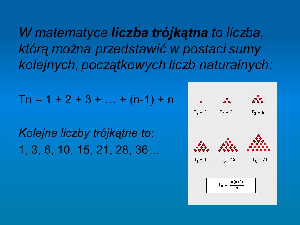 W matematyce liczba trójkątna to liczba, którą można przedstawić w postaci sumy kolejnych, początkowych liczb naturalnych: Tn = 1 + 2 + 3 + … + (n-1)
