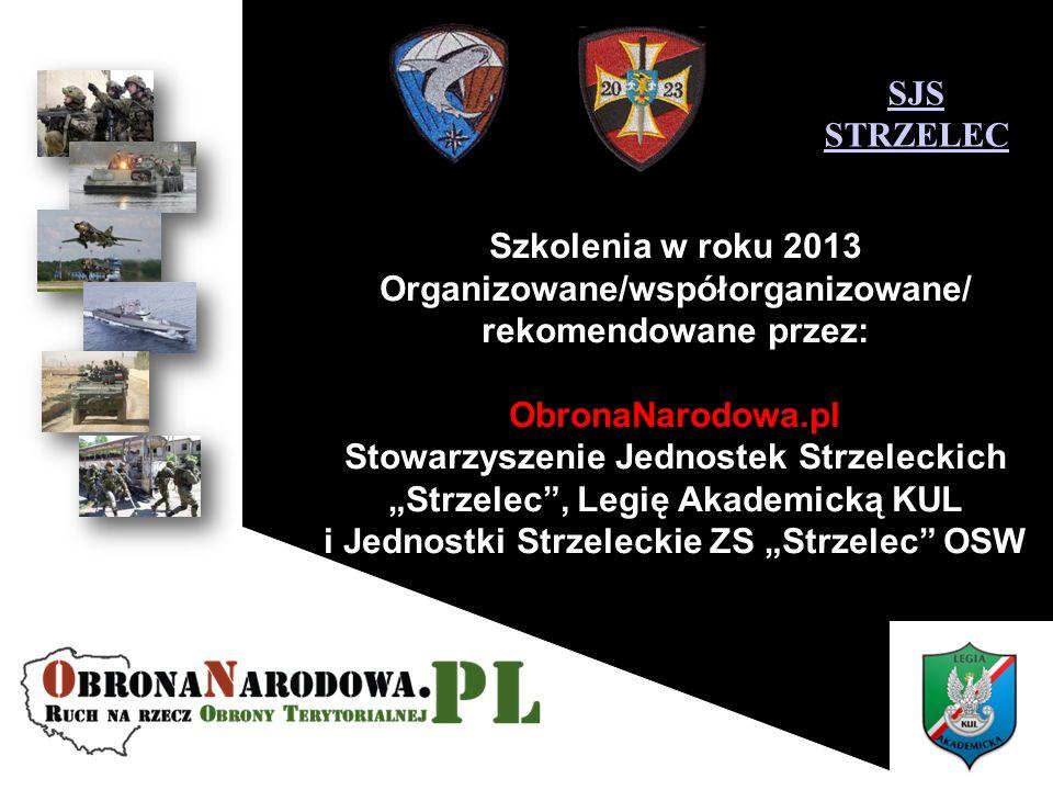 Szkolenia w roku 2013 Organizowane/współorganizowane/ rekomendowane przez: ObronaNarodowa.pl Stowarzyszenie Jednostek Strzeleckich Strzelec, Legię Akademicką KUL i Jednostki Strzeleckie ZS Strzelec OSW SJS STRZELEC