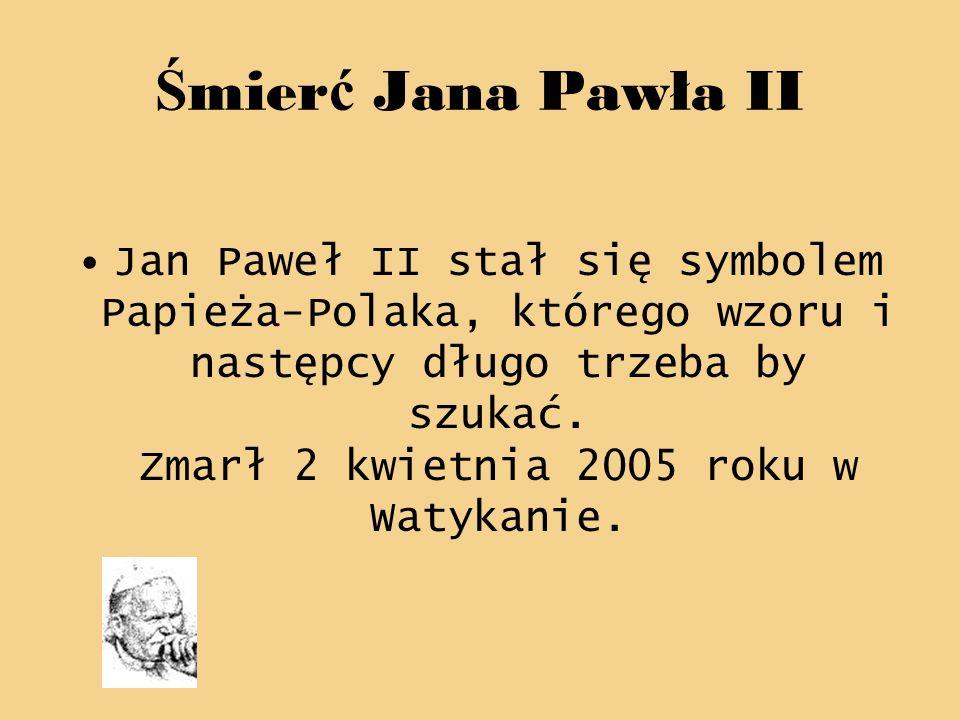 Ś mier ć Jana Pawła II Jan Paweł II stał się symbolem Papieża-Polaka, którego wzoru i następcy długo trzeba by szukać. Zmarł 2 kwietnia 2005 roku w Wa