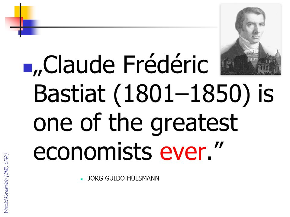 Claude Frédéric Bastiat (1801–1850) is one of the greatest economists ever. JÖRG GUIDO HÜLSMANN Witold Kwaśnicki (INE, UWr)