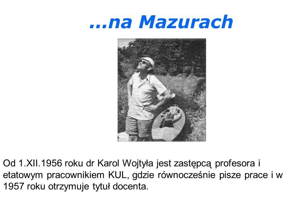 ...na Mazurach Od 1.XII.1956 roku dr Karol Wojtyła jest zastępcą profesora i etatowym pracownikiem KUL, gdzie równocześnie pisze prace i w 1957 roku otrzymuje tytuł docenta.