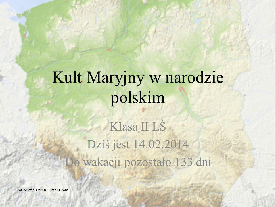 Kult Maryjny w narodzie polskim Klasa II LŚ Dziś jest 14.02.2014 Do wakacji pozostało 133 dni Fot. © Arid Ocean – Fotolia.com