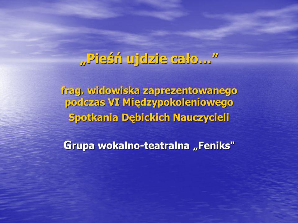 Pieśń ujdzie cało… frag. widowiska zaprezentowanego podczas VI Międzypokoleniowego Spotkania Dębickich Nauczycieli G rupa wokalno-teatralna Feniks