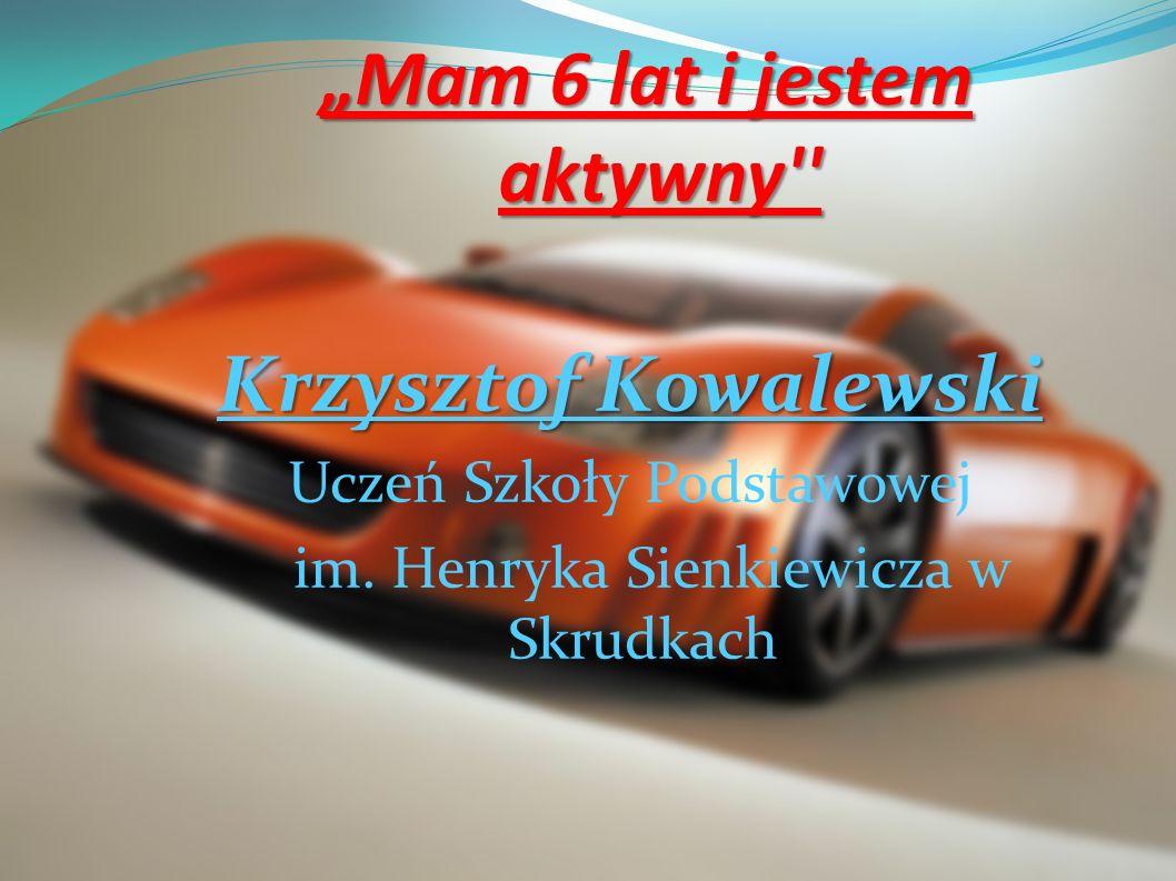Mam 6 lat i jestem aktywny'' Krzysztof Kowalewski Uczeń Szkoły Podstawowej im. Henryka Sienkiewicza w Skrudkach