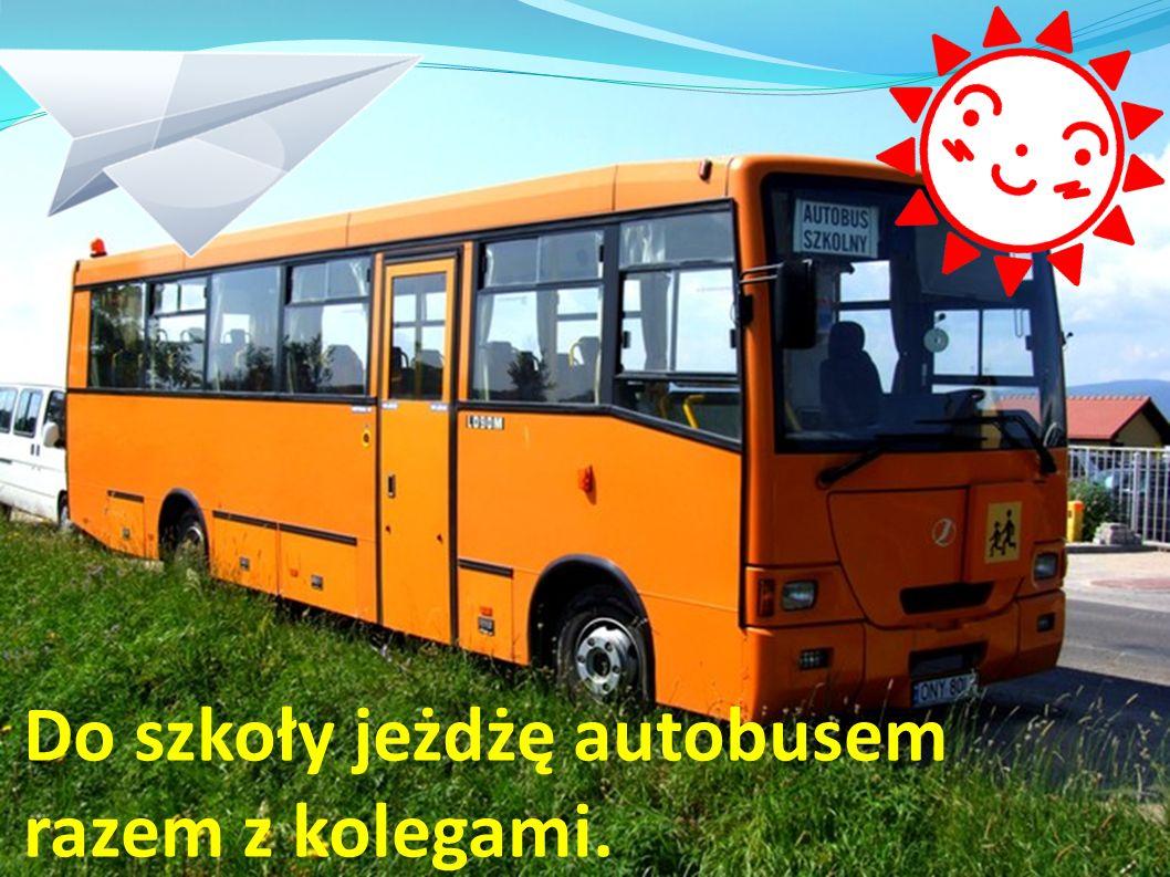 Do szkoły jeżdżę autobusem razem z kolegami.