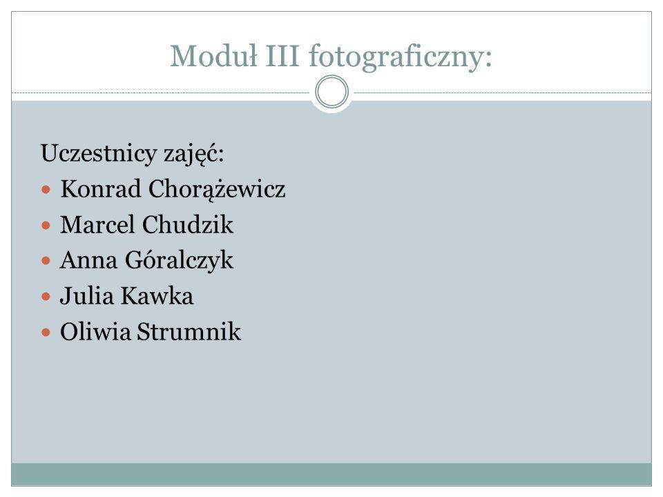 Moduł III fotograficzny: Uczestnicy zajęć: Konrad Chorążewicz Marcel Chudzik Anna Góralczyk Julia Kawka Oliwia Strumnik