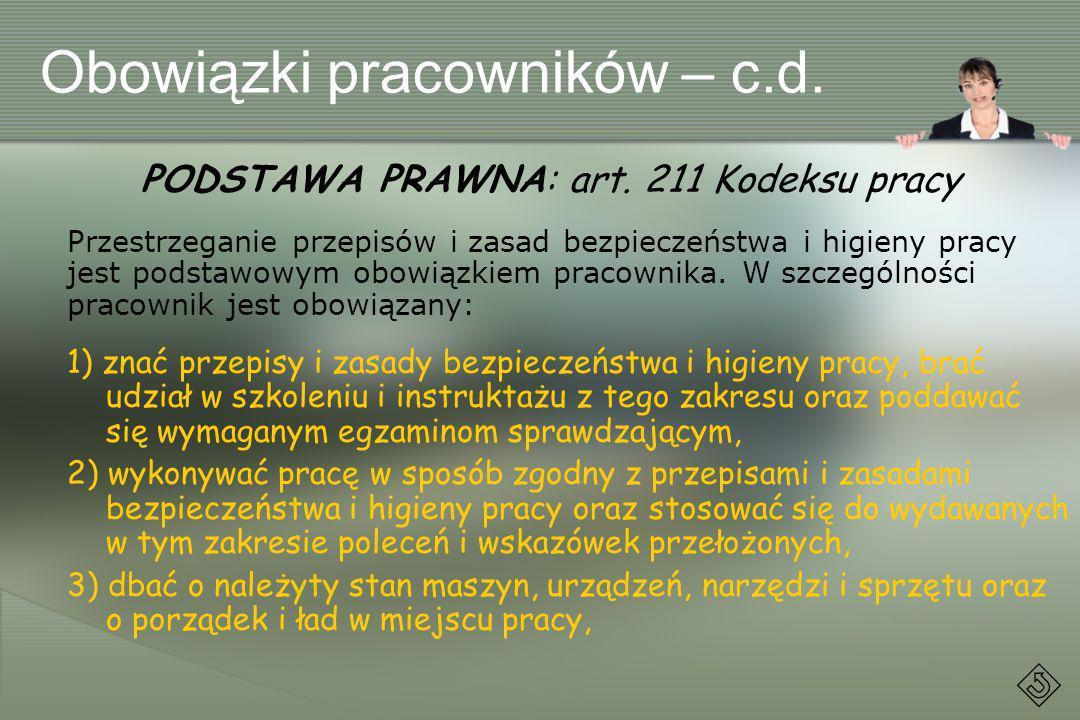 Obowiązki pracowników – c.d. PODSTAWA PRAWNA: art. 211 Kodeksu pracy Przestrzeganie przepisów i zasad bezpieczeństwa i higieny pracy jest podstawowym