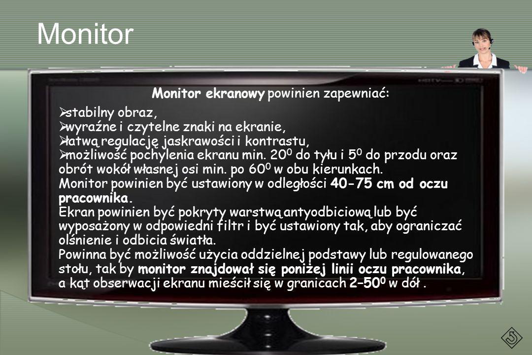 Monitor Monitor ekranowy powinien zapewniać: stabilny obraz, wyraźne i czytelne znaki na ekranie, łatwą regulację jaskrawości i kontrastu, możliwość p