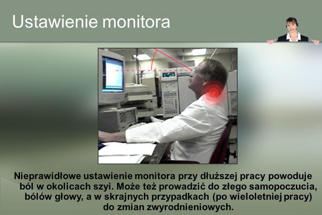 Ustawienie monitora Nieprawidłowe ustawienie monitora przy dłuższej pracy powoduje ból w okolicach szyi. Może też prowadzić do złego samopoczucia, ból