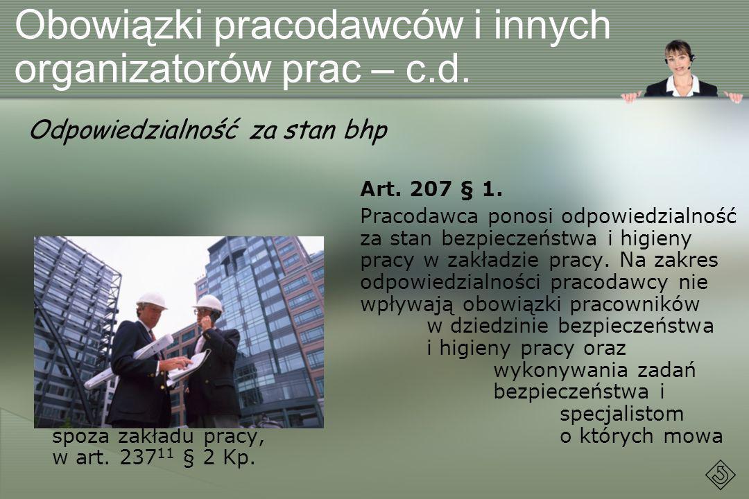 Obowiązki pracodawców i innych organizatorów prac – c.d. Odpowiedzialność za stan bhp Art. 207 § 1. Pracodawca ponosi odpowiedzialność za stan bezpiec