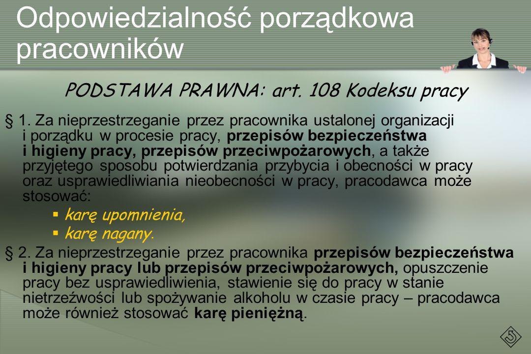 Odpowiedzialność porządkowa pracowników PODSTAWA PRAWNA: art. 108 Kodeksu pracy § 1. Za nieprzestrzeganie przez pracownika ustalonej organizacji i por