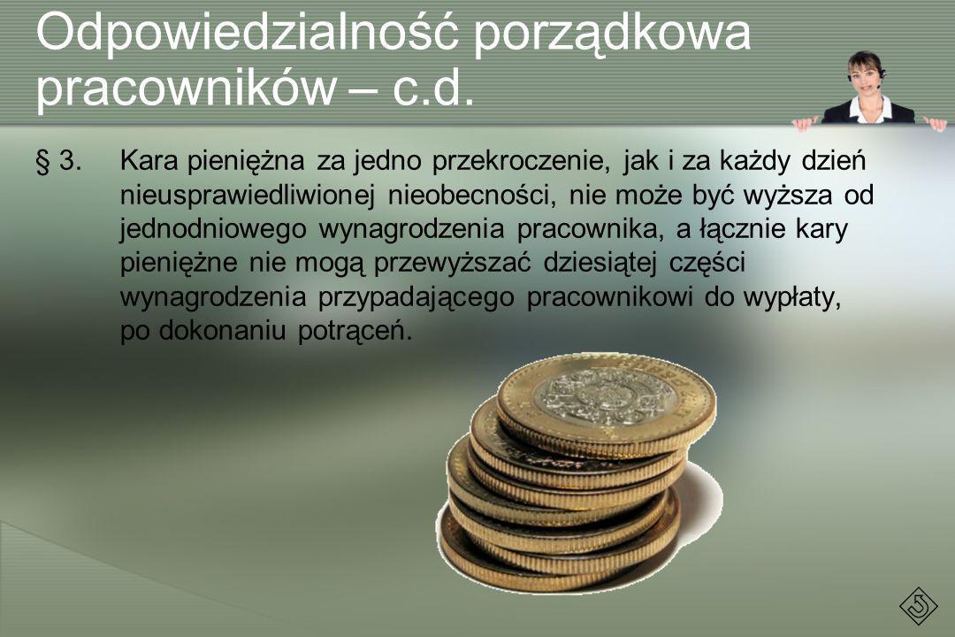 Odpowiedzialność porządkowa pracowników – c.d. § 3.Kara pieniężna za jedno przekroczenie, jak i za każdy dzień nieusprawiedliwionej nieobecności, nie