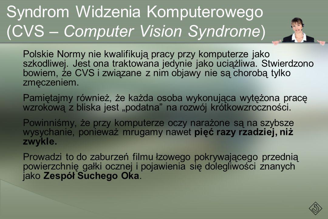 Syndrom Widzenia Komputerowego (CVS – Computer Vision Syndrome) Polskie Normy nie kwalifikują pracy przy komputerze jako szkodliwej. Jest ona traktowa