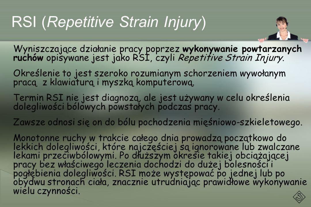 RSI (Repetitive Strain Injury) Wyniszczające działanie pracy poprzez wykonywanie powtarzanych ruchów opisywane jest jako RSI, czyli Repetitive Strain